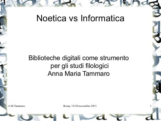 A.M.Tammaro Roma, 19-20 novembre 2013 1 Noetica vs Informatica Biblioteche digitali come strumento per gli studi filologic...