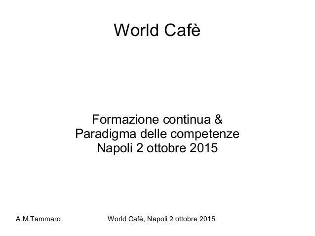 A.M.Tammaro World Cafè, Napoli 2 ottobre 2015 World Cafè Formazione continua & Paradigma delle competenze Napoli 2 ottobre...