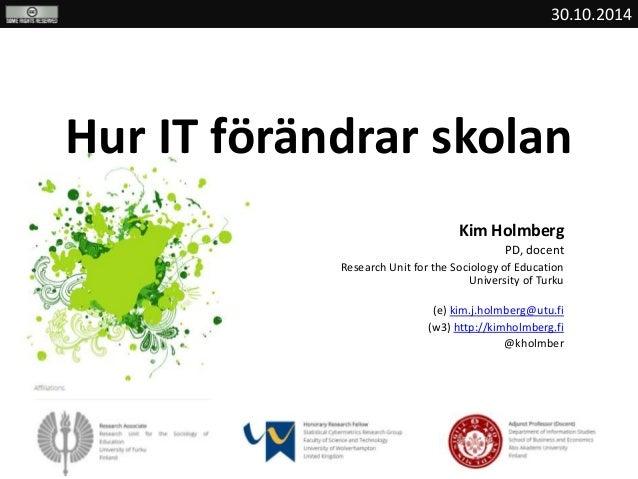30.10.2014  Hur IT förändrar skolan  Kim Holmberg  PD, docent  Research Unit for the Sociology of Education  University of...