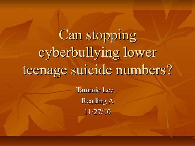 Can stoppingCan stopping cyberbullying lowercyberbullying lower teenage suicide numbers?teenage suicide numbers? Tammie Le...