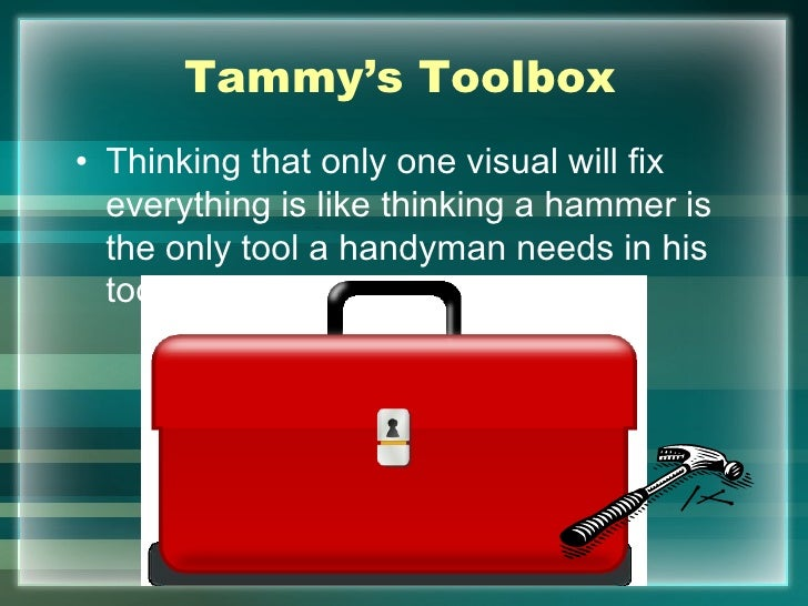 Tammy's Toolbox• Thinking that only one visual will fix  everything is like thinking a hammer is  the only tool a handyman...