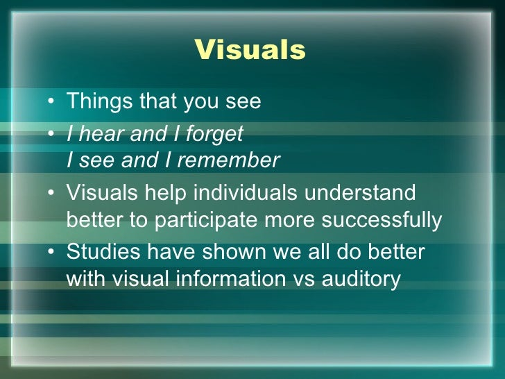 Visuals• Things that you see• I hear and I forget  I see and I remember• Visuals help individuals understand  better to pa...