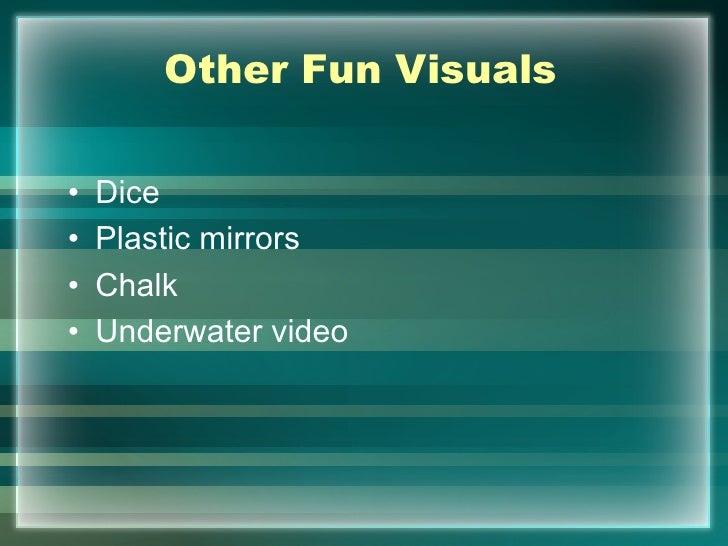 Other Fun Visuals•   Dice•   Plastic mirrors•   Chalk•   Underwater video