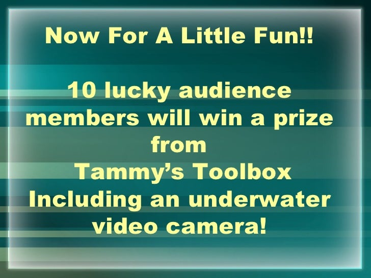 Now For A Little Fun!!   10 lucky audiencemembers will win a prize          from    Tammy's ToolboxIncluding an underwater...