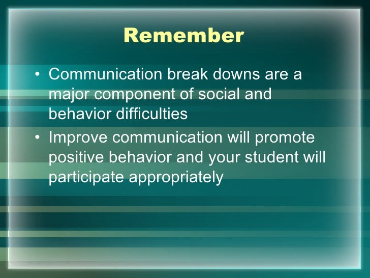 Remember• Communication break downs are a  major component of social and  behavior difficulties• Improve communication wil...