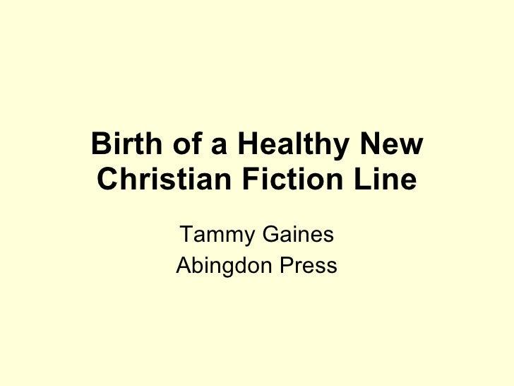 Birth of a Healthy New Christian Fiction Line Tammy Gaines Abingdon Press