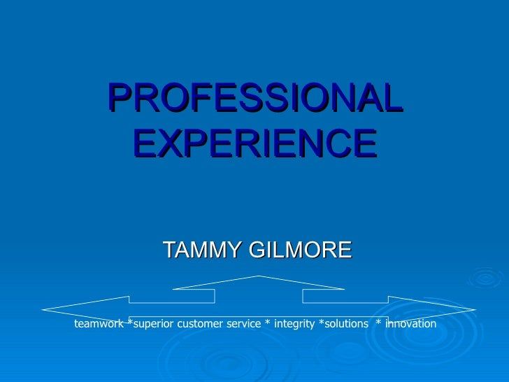 PROFESSIONAL EXPERIENCE TAMMY GILMORE teamwork *superior customer service * integrity *solutions  * innovation