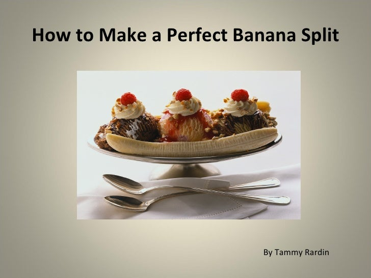 How to Make a Perfect Banana Split                              By Tammy Rardin