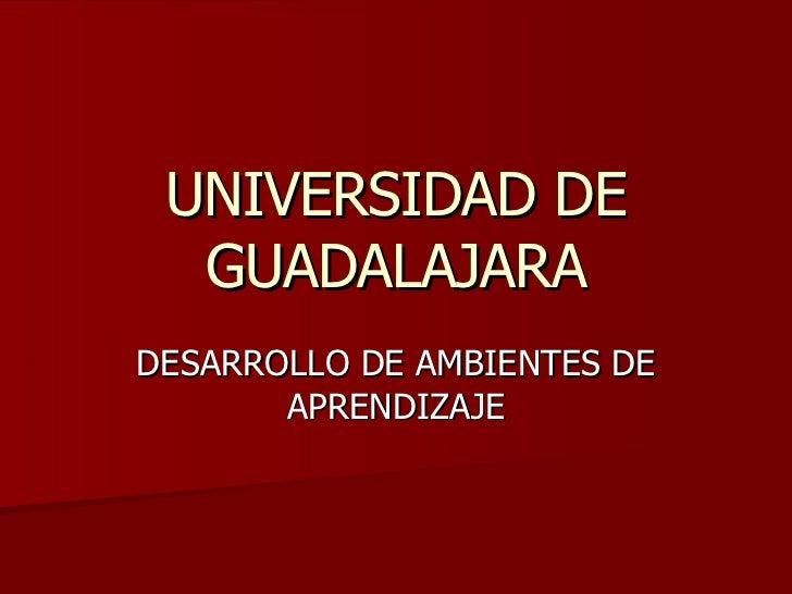 UNIVERSIDAD DE GUADALAJARA DESARROLLO DE AMBIENTES DE APRENDIZAJE