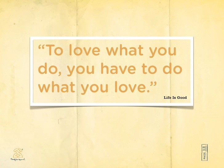 """""""To love what you do, you have to do what you love.""""Life Is Good                                   13"""