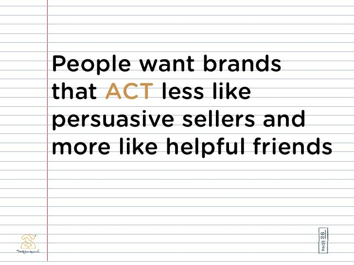 People want brands that ACT less like persuasive sellers and more like helpful friends                            26