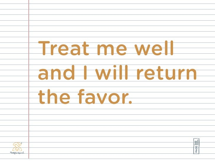 Treat me well and I will return the favor.                    30
