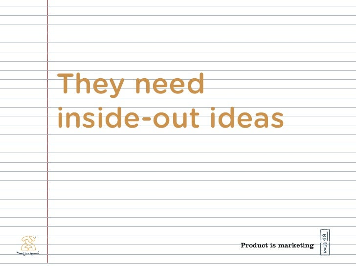They need inside-out ideas                                        49             Product is marketing