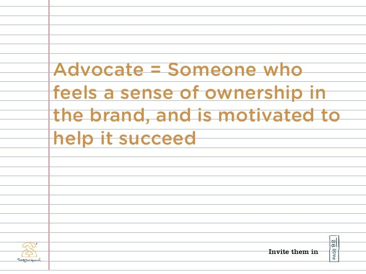 Advocate = Someone who feels a sense of ownership in the brand, and is motivated to help it succeed                       ...