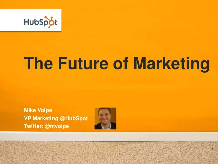 The Future of Marketing<br />Mike Volpe<br />VP Marketing @HubSpot<br />Twitter: @mvolpe<br />
