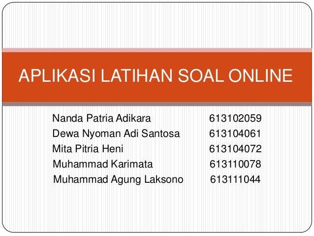 APLIKASI LATIHAN SOAL ONLINE   Nanda Patria Adikara      613102059   Dewa Nyoman Adi Santosa   613104061   Mita Pitria Hen...
