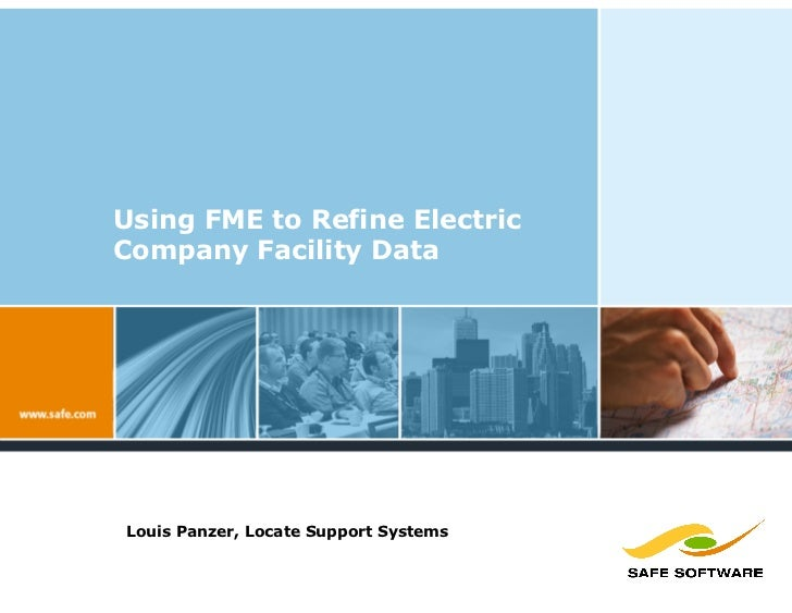 Using FME to Refine Electric Company Facility Data     Louis Panzer, Locate Support Systems