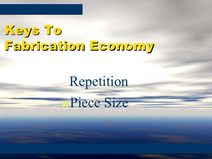    Repetition    Piece Size Keys To  Fabrication Economy