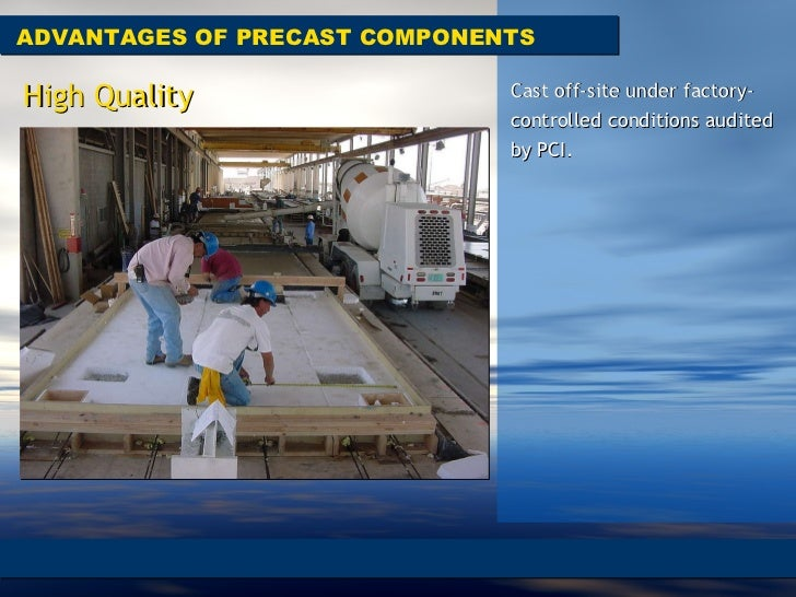 ADVANTAGES OF PRECAST COMPONENTS Cast off-site under factory-controlled conditions audited by PCI.  High Quality