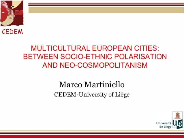 MULTICULTURAL EUROPEAN CITIES: BETWEEN SOCIO-ETHNIC POLARISATION AND NEO-COSMOPOLITANISM Marco Martiniello CEDEM-Universit...
