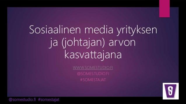 @somestudio.fi #somestajat Sosiaalinen media yrityksen ja (johtajan) arvon kasvattajana WWW.SOMESTUDIO.FI @SOMESTUDIO.FI #...
