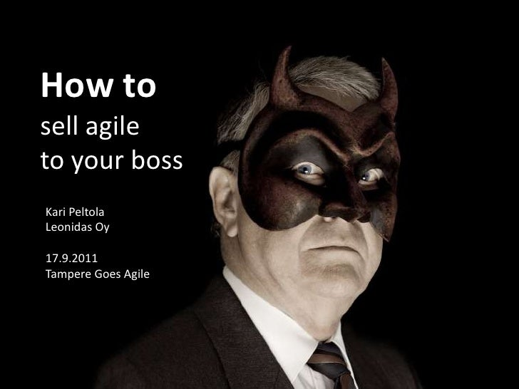 How to sell agile <br />to your boss<br />Kari Peltola<br />Leonidas Oy<br />17.9.2011 <br />Tampere Goes Agile<br />