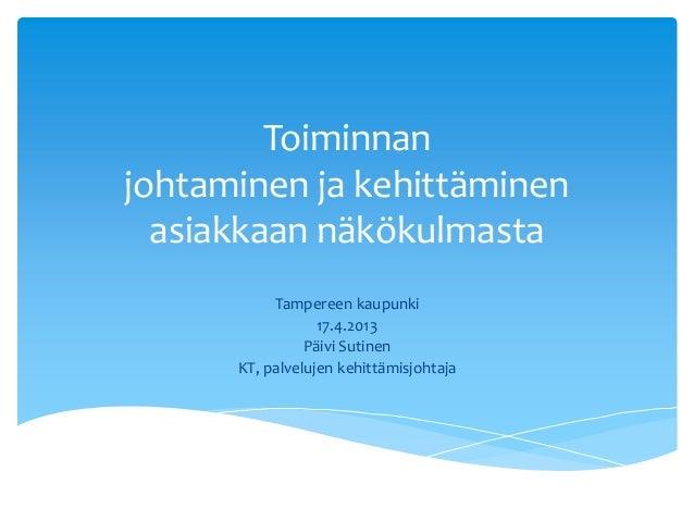 Toiminnanjohtaminen ja kehittäminenasiakkaan näkökulmastaTampereen kaupunki17.4.2013Päivi SutinenKT, palvelujen kehittämis...