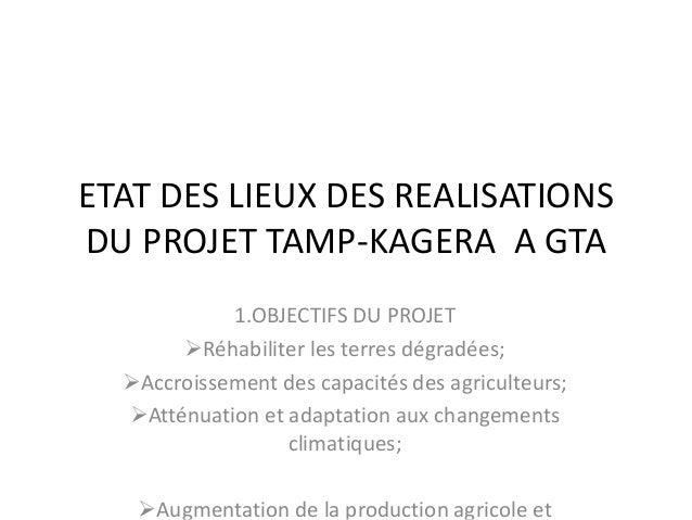 ETAT DES LIEUX DES REALISATIONS DU PROJET TAMP-KAGERA A GTA 1.OBJECTIFS DU PROJET Réhabiliter les terres dégradées; Accr...