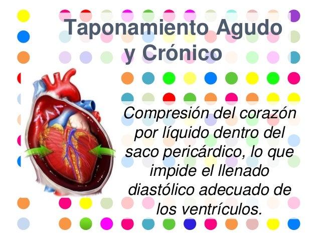 Taponamiento Agudo y Crónico Compresión del corazón por líquido dentro del saco pericárdico, lo que impide el llenado dias...