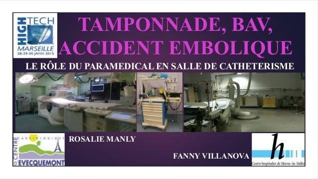 TAMPONNADE, BAV, ACCIDENT EMBOLIQUE LE RÔLE DU PARAMEDICAL EN SALLE DE CATHETERISME ROSALIE MANLY FANNY VILLANOVA