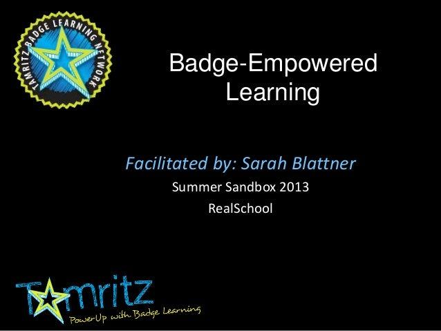 Badge-Empowered Learning Facilitated by: Sarah Blattner Summer Sandbox 2013 RealSchool