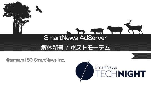SmartNews AdServer 解体新書 / ポストモーテム @tamtam180 SmartNews, Inc.