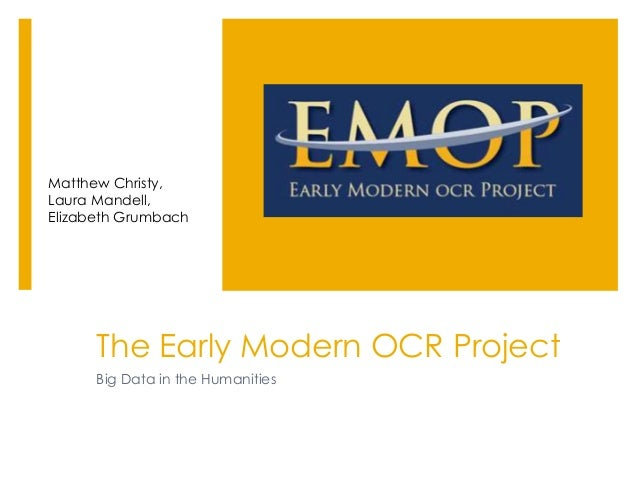 The Early Modern OCR Project Big Data in the Humanities Matthew Christy, Laura Mandell, Elizabeth Grumbach