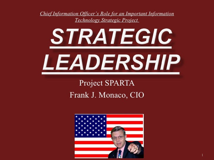 Project SPARTA Frank J. Monaco, CIO Chief Information Officer's Role for an Important Information Technology Strategic Pro...