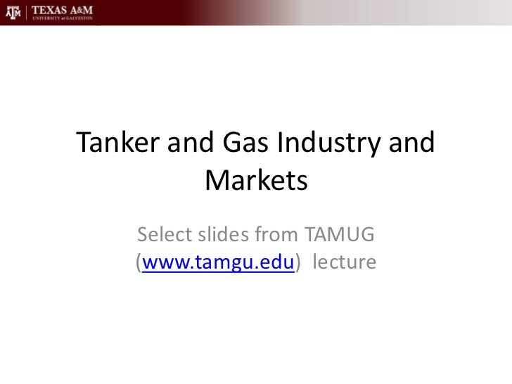 Tanker and Gas Industry and Markets<br />Select slides from TAMUG (www.tamgu.edu)  lecture<br />