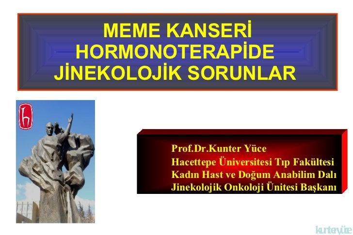 MEME KANSERİ HORMONOTERAPİDE  JİNEKOLOJİK SORUNLAR   Prof.Dr.Kunter Yüce Hacettepe Üniversitesi Tıp Fakültesi Kadın Hast v...