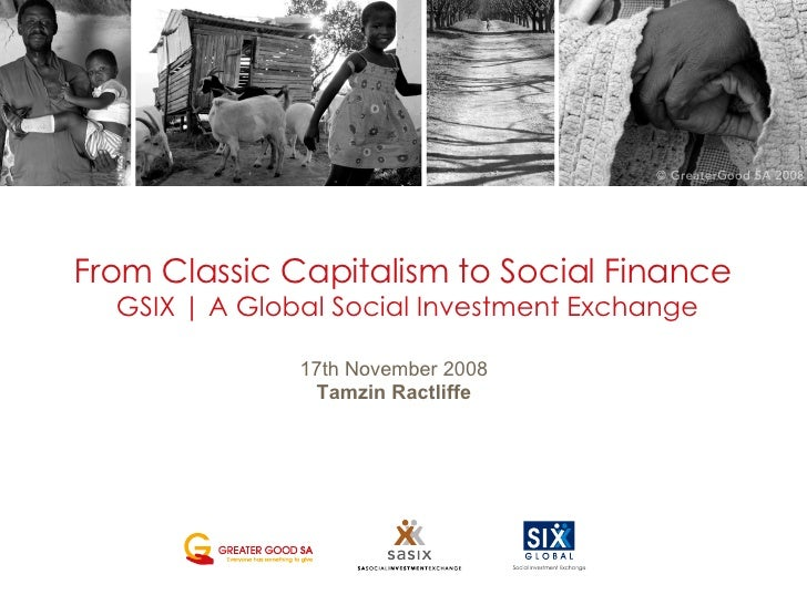 From Classic Capitalism to Social Finance  GSIX   | A  Global Social Investment Exchange 17th November 2008 Tamzin Ractliffe
