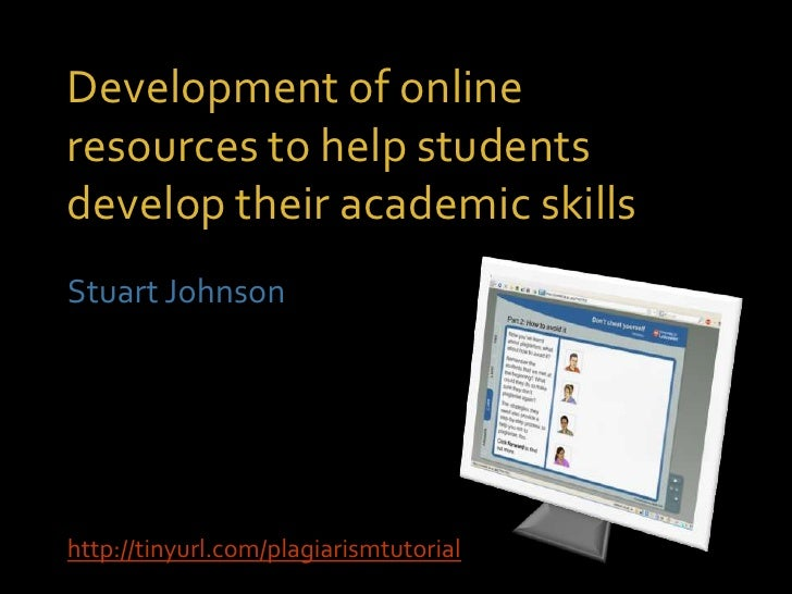 Development of online resources to help students develop their academic skills Stuart Johnson     http://tinyurl.com/plagi...