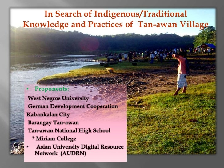In Search of Indigenous/TraditionalKnowledge and Practices of Tan-awan Village• Proponents: West Negros University German ...