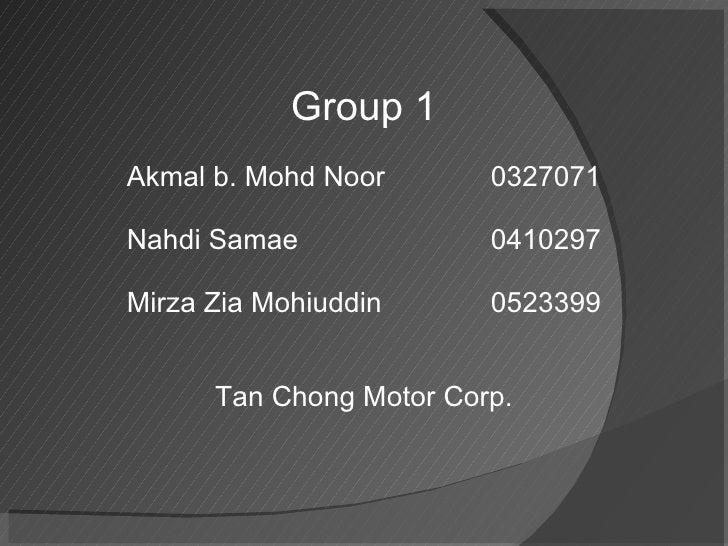 Group 1 Akmal b. Mohd Noor 0327071 Nahdi Samae  0410297 Mirza Zia Mohiuddin 0523399 Tan Chong Motor Corp.
