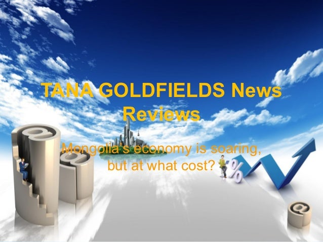 TANA GOLDFIELDS News Reviews Mongolia's economy is soaring, but at what cost?