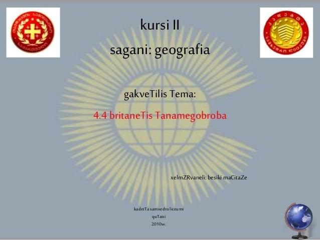 kursiII sagani:geografia gakveTilis Tema: 4.4 britaneTis Tanamegobroba xelmZRvaneli: besiki maCitaZe kadetTasamxedroliceum...