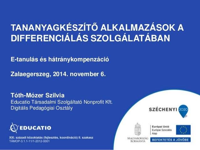 TANANYAGKÉSZÍTŐ ALKALMAZÁSOK A  DIFFERENCIÁLÁS SZOLGÁLATÁBAN  E-tanulás és hátránykompenzáció  Zalaegerszeg, 2014. novembe...