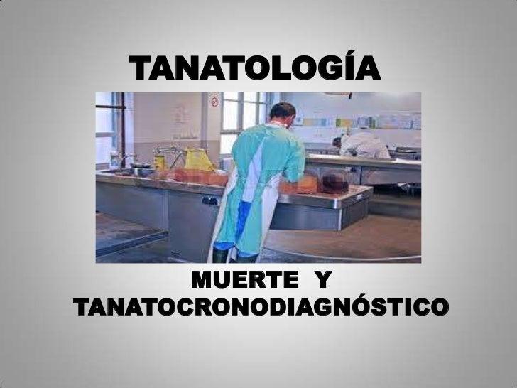 TANATOLOGÍA       MUERTE YTANATOCRONODIAGNÓSTICO