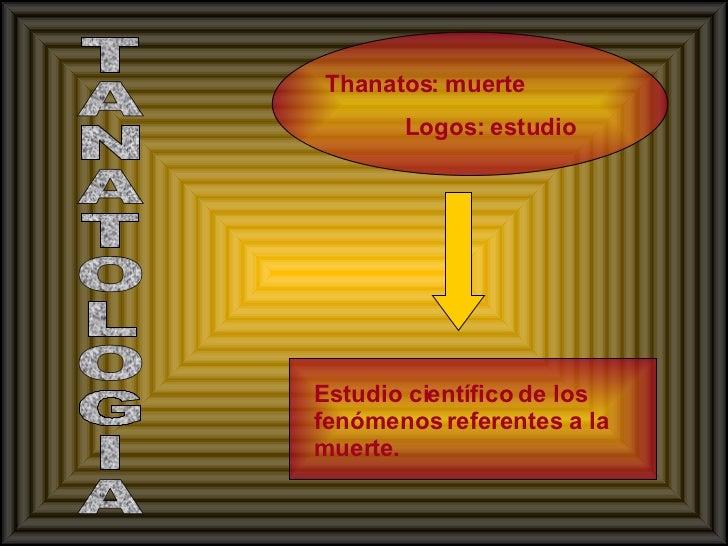 TANATOLOGIA Thanatos: muerte    Logos: estudio   Estudio científico de los fenómenos referentes a la muerte.