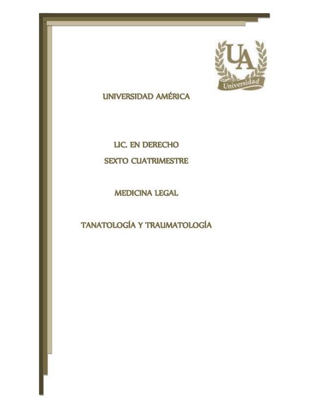 UNIVERSIDAD AMÉRICA LIC. EN DERECHO SEXTO CUATRIMESTRE MEDICINA LEGAL TANATOLOGÍA Y TRAUMATOLOGÍA