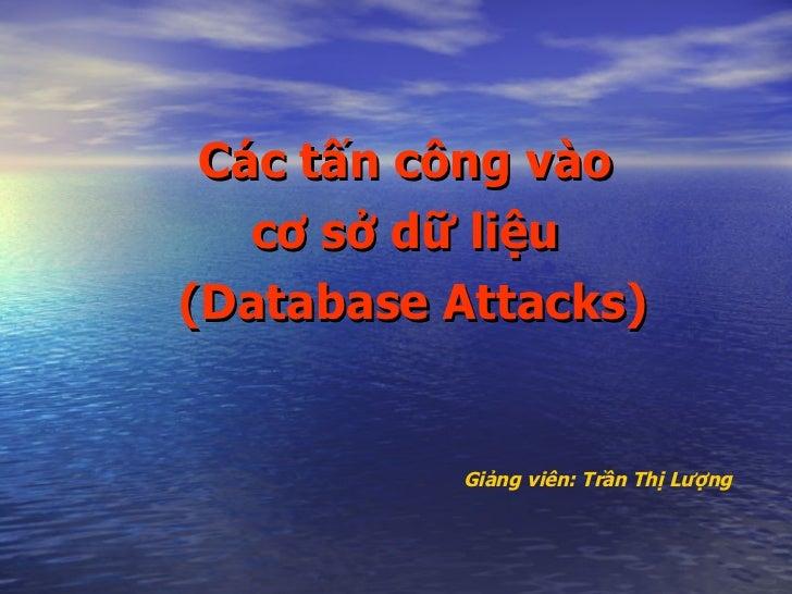 <ul><li>Các tấn công vào  </li></ul><ul><li>cơ sở dữ liệu   </li></ul><ul><li>(Database Attacks) </li></ul>Giảng viên: Trầ...
