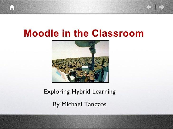 Moodle in the Classroom <ul><li>Exploring Hybrid Learning </li></ul><ul><li>By Michael Tanczos </li></ul>