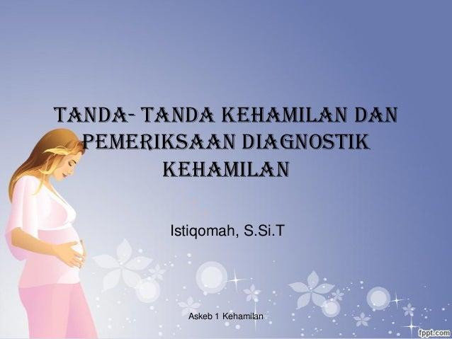 TANDA- TANDA KEHAMILAN DAN PEMERIKSAAN DIAGNOSTIK KEHAMILAN Istiqomah, S.Si.T Askeb 1 Kehamilan