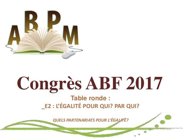 Congrès ABF 2017 Table ronde : _E2 : L'ÉGALITÉ POUR QUI? PAR QUI? QUELS PARTENARIATS POUR L'ÉGALITÉ?